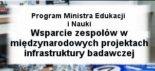 """Program """"Wsparcie udziału polskich zespołów naukowych w międzynarodowych projektach infrastruktury badawczej – nowy program Ministra Edukacji i Nauki"""""""